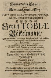 Bey zugedeckten Schmertz wurde Gottes auff gedecktes Hertz, als dem [...] Tobiae Böckelmann [...] Diacono beym Kripplein Christi [...] nachdem er Anno 1718, den 28 Augusti Seines Alters 38 Jahr [...] nach einer 14. tägigen Niederlage [...] selig verschieden [...] die öffentlichen Exequien gehalten wurden [...] vorgestellet von dem sämtlichen Collegio Scholastico