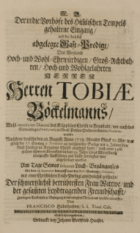 Der in die Vorhöfe des himmlischen Tempels gehaltene Eingang [...] des [...] Herren Tobiae Böckelmanns [...] Diaconi [...] in Fraustadt [...] wurde nachdem derselbe d.28 Augusti Anno 1718 [...] aus dieser Zeitlichkeit ward gefordet worden [...] entworffen von Francisco Hödelhofern