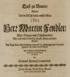 Lust zu Bauen, womit der in Gott seelig entschlaffene [...] Martin Fendler, alter Bürger und Schuhmacher [...] am Tage seiner Beerdigung, war der 19 Hornung des 1690sten Jahres, im 69sten seines Alters [...] zu seinem Grabe begleitet wurde, von Samuel Friedrich Lauterbach