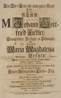 Eine Ehe-Frau als einen guten Freund, wolte [...] als [...] Johann Gottfried Fiedler, Evangelischer Prediger in Schmiegel, mit [...] Maria Magdalena gebohrner Heynin [...] Anno 1720 den 27 Novrmbris Christ-Priesterlich sich in Schmiegel copuliren liess [...] durch diese kurtze Zeilen [...] entwerffen [...] Dessen an hiesigem Leben Weinberge des Herrn getreuer [...] Mit-Arbeiter