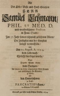 Als der edle [...] Herr Samuel Lehmann, phil. et med. d. und [...] practicus in Frau-Stadt im 57 Jahr seines [...] Alters die Zeitligkeit mit der Ewigkeit seeligst verwechselte und am 29 August A. 1694 dem Leibe nach Ehrlichstbeerdiget wurde fasste folgende Reime dem Seeligen, als seinem [...] liebgewesenen Freunde und [...] Gevatter zu Ehren und den Hinterlassenen zu Trost Pancratius Hayn