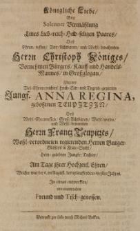Köngliche Liebe bey solenner Vermählung eines Lieb-reich-hold-seligen Paares, des [...] Christoph Königes [...] Handels-Mannes [...] mit der [...] Anna Regina gebohrnen Teupitzin [...] am Tage ihrer hochzeitl. Ehren, welcher ward der 6. im August [...] 1680 Jahres [...] entworffen von einem [...] Freunde [...]