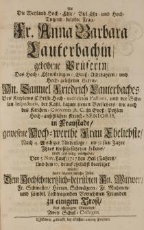 Als die [...] Anna Barbara Lauterbachin gebohrne Prueferin, des [...] Samuel Friedrich Lauterbaches [...] Pastoris [...] Eheliebste [...] seelig verschieden, den 5 Nov. [...] 1717 [...] setzten folgende [...] Zeilen [...] zwey Schul-Collegen