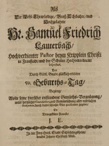 Als Der Wohl-Ehrwürdige Gross-Achtbahre und Hochgelahrte Hr. Samuel Friedrich Lauterbach [...] Pastor beym Kripplein Christi in Fraustadt und der Schulen [...] Inspector, den [...] erlebten 50 Geburths-Tag begieng, wollte seine hierüber entstandene Gemüths-Vergnügung, unter hertlicher Gratulation geben, ein [...] Freund J. E.