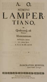 A.O. nomini Lampertiano hoc qualecunq[ue] est honoris monumentum die Exequiar. Solenn. VII Calend. Sextil. A. O. R. M. DC. XCIII