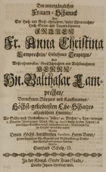 Den unvergänglichen Frauen-Schmuck bey der [...] Anna Christina Lamprechtin, gebohrner Teupitzin, des [...] Balthasar Lamprechts [...] Ehe-Schatzes allzufrühem Hintritte, als selbte [...] den 24 Aprilis dieses 88.sten Jahres [...] seeligst entschlaffen [...] vorstellen Gottfried Scholtz