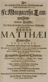 Als die Hoch-und Wohl-Ehrbare VielEhrenreiche und Höchst-Tugendbegabte Matron Fr. Margaretha Lamprechtin, gebohrne Sachsin, des [...] Matthaei Lamprechts senioris [...] Ehewirtin, nach hingelegtem 71sten Jahre [...] den 3 Novembr. des 1688sten Jahres das Zeitliche mit dem Ewigen verwechselt [...] verehrte Deroselbten [...] Andencken Samuel Friderich Lauterbach