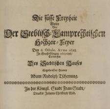 Die füsse Freyheit wolte bey der Steblisch-Lamprechtischen Hochzeit-Feyer den 6 Octobr. Anno 1688. In Gross-Glogau celebriret, entwerffen des Steblischen Hauses ergebenster Diener Adam Rudolph Tscherning