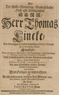 Als Der Wohl-Ehrwürdige Grossachthahre hoch und Wohlgelahrte Herr Herr Thomas Lincke des Krippleins Christi treugewesener diaconus in der Königlichen Stadt Fraustadt Anno 1716. den 27. April [...] im 42. Jahre seines Lebens [...]