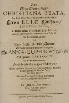 Das selige Christen-Kind Christiana Beata, des [...] Eliae Nitschkens [...] und [...] der [...] Anna-Euphrosynen geb. Gastonin [...] Töchterlein [...] ward am Tage seiner [...] Beerdigung d.6 Aug. in Lissa [...] betraueret von [...]