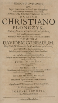 Honor novissimus, quem, Super praematuram eheu! ex veteri tamen ex veteri tamen mortalitis lege determinatam mortem, [...] Christiano Plonczyk [...] Mercatori Lublinensi Spectatissimo, qui [...] Davidem Conradum [...] patruum suum [...] ut inviseret [...] praeter spem omnium [...] anno [...] M. DC. LXXXVI die 1. Decembris [...] beate obiisset, atq[ue] postmodum hic Wschovae [...] honorate sepeliretur [ ...]