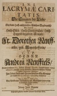 Lacrymae caritatis, die Thränen der Liebe, wurden bey dem [...] Leichen-Begängnüss der [...] Dorothea Renfftelin geb. Mayerhofferin, des [...] Andreae Renfftels [...] Ehe-Kronen, als dieselbe den 27 Julij Anno 1710 seelig verschieden [...] vorgestellet von [...]