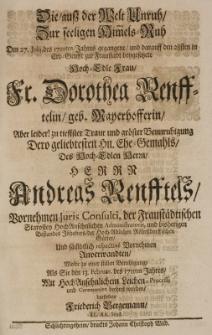 Die aus der Welt Unruh zur seeligen Himmelsruh, den 27 Julij des 1710ten Jahres gegangene [...] Dorothea Renfftelin, geb. Mayerhofferin [...] des [...] Andreas Renfftels Vornehmen Juris Consulti, der Fraustädtischen Starosten [...] als sie den 13. Februar. des 1711ten Jahres [...]