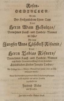 Rosen-Gedancken, welche bey [...] Adam Schultzes [...] Kauff- und Handels-Mannes in Lissa, mit Titul Jungster Anna Elisabeth Rösnerin [...] Tobias Roesners [...] Tochter, als selbiger den 27 Winter-Monaths des Jahrs 1686. in Lissa vollzogen wurde [...] zu bezeugen Eil hat Friedrich Weber aus Preussen