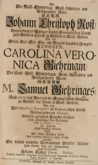 Als der Wohl-Ehrwürdige, Gross-Achtbahre und Wohlgelahrte Herr Herr Johann Christoph Rost [...] mit der [...] Carolina Veronica Giehringin, des [...] Samuel Giehrings [...] Tochter, sein [...] Ehe-Verlebnüss den 22 Octobr. A. 1727 zu Cobelin celebrirte, wollte mit diesen schlechten Zeilen sein ergebenes Gemüthe [...] darlegen [...]