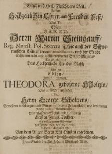 Glück und Heil Fleisch vors Beil. zu dem Hochzeitlichen Ehren- und Freuden-Fest des [...] Martin Steinhauff [...] mit der [...] Theodora gebohrne Scholtzin, des [...] George Scholtzens [...] Tochter, so vollzogen in Schwerin des Jahrs 1691. den 23. Octobr. [...] von dem allzeit mit Diensten ergebenen