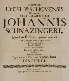 Luctum Lycei Wschovensis ob mortem viri clarissimi Johannis Schnazingeri [...] Rectoris [...] d. 17 Julij 1691 [...] defuncti, d. vero 22 Julij tumulo illati [...] adumbrare voluerunt, debuerunt [...] Discipuli