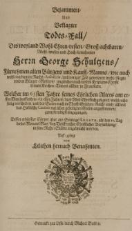 Bejammert und Beklagter Todes-Fall des [...] George Schultzens [...] Kauffmanns [...] in Fraustadt, welcher im 65 Jahre seines [...] Alters am ersten May [...] 1681sten Jahres, diese Welt christlich gesegnet [...]