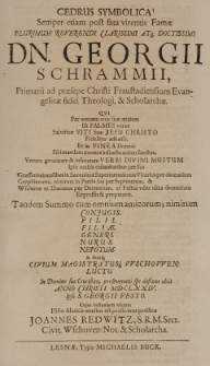 Cedrus symbolica! Semper etiam post fata virentis Famae [...] Georgii Schrammi [...] Theologi [et] scholarchae, qui [...] tandem summo cum omnium amicorum [...] luctu [...] obiit Anno Christi MDCLXXIV ipso S. Georgii festo [...]