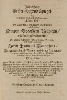 Zerbrochener Weiber-Tugend Spiegel, oder letztes [...] Ehren-Lob, der [...] Dorotheen Teupitzin, gebohrner Chwalkowskin, dess [...] Francisci Teupitzens [...] Haus-Ehre [...] am 4. May 1681 [...]
