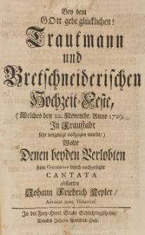 Bey dem Gott gebe glücklichen Trautmann und Bretschneiderischen Hochzeit-Feste (welches den 22 Novembr. Anno 1729 in Fraustadt sehr vergnügt vollzogen wurde), wolte denen beyden Verlobten seine Gratulation durch nachgesetzte Cantata abstatten Johann Friedrich Kepler [...]