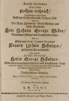 Keusch-Verliebter zweyer Hertzen Hochzeit-Gespräch, zu sonderbaren hohen Ehren auff das hochst-erfreuliche Hochzeit-Fest, welches der [...] Johann George Weber [...] Bürger und Kauffmann allhier, mit der [...] Ursula Schultzin, geb. Bergemannin, des [...] George Schultzes [...] nachgelassenen Wittiben, den 9 Februarii Anno 1683 allhier in Frau-Stadt celebriret [...] von J.R.S.R.M.S.E.C.W.N.