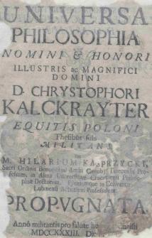 Universa philosophia nomini [et] honori [...] Chrystophori Kalckrayter equitis Poloni Thesibus suis militans Per M. Hilarium Kasprzycki [...] propugnata