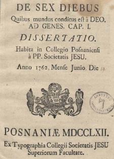 De sex diebus Quibus mundus conditus est a Deo ad Genes. Cap. I. Dissertatio Habita in Collegio Posnaniensi a PP. Societatis Jesu Anno 1762, Mense Junio Die 19