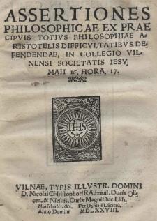 Assertiones Philosophicae ex praecipuis totius philosophiae Aristotelis difficultatibus defendendae, in Collegio Vilnensi Societatis Iesu Maii 16. hora 17