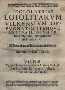 Idolatriae Loiolitarvm Vilnensivm oppvgnatio: itemque ad nova illorvm obiecta responsio, nunc primum in lucem aedita
