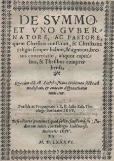 De Summo et uno gubernatore, ac pastore, quem Christus constituit, [et] Christiana religio semper habuit, [et] agnovit, brevis concertatio, aliquot capitibus, [et] Thesibus comprehensa [...] praeside ac propuanatore [...] Iusto Rab [...] in Collegio Lublinensi Societatis Iesu [...] M. D. LXXXVI