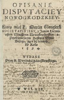 Opisanie disputaciey nowogrodzkiey, ktorą miał X. Marćin Smiglecki Societatis Iesu z Janem Licyniuszem ministrem nowokrzeżeńskim o przedwiecżnym Bostwie Syna Bożego. 24 y 25 Ianuarii. w roku 1594. Wydane przez X. Woyćiecha Zaiącżkowskiego