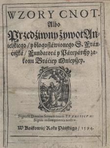 Wzory cnot albo Przedźiwny żywot Anielskiego y błogosławionego S. Franćiszka fundatora y Patryarchy zakonu Braćiey Mnieyszey