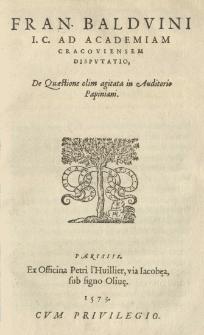 Fran. Baldvini I. C. Ad Academiam Cracoviensem Disputatio, De Quaestione olim agitata in auditorio Papiniani