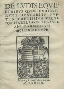 De ludis equestribus quos exhibuerunt Hungari in nuptiis serenissimae virginis Isabellae etc. Sebastiani Marschevii carmen Actum 5 Calen. Febru. anno 1539