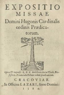 Expositio missae Domini Hugonis Cardinalis ordinis Praedicatorum Opera et impensis R. P. F. Melchioris, Sacrae Theolo. Professoris, Provincialis Poloniae ordinis praedicatorum