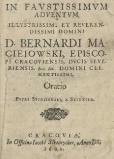 In favstissimvm adventvm, Illustrissimi et Reverendissimi Domini D. Bernardi Macieiowski, episcopi cracoviensis, ducis severiensis. [et]c. [et]c. Domini Clementissimi, Oratio, Petri Skidzienski, a Skidzien
