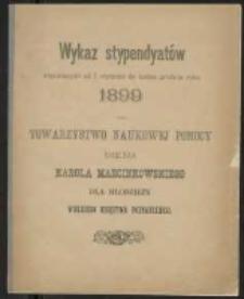 Wykaz stypendyatów wspieranych od 1. stycznia do końca grudnia roku 1899 przez Towarzystwo Naukowej Pomocy imienia Karola Marcinkowskiego dla młodzieży Wielkiego Księstwa Poznańskiego.