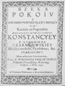 Rzeka pokoiu y strumien powodz sławy niosący. to iest: kazanie na pogrzebie ... Konstancyey z Lubomirza Czarnkowskiey ... miane w kościele czarnkowskim przez ... I. Octobr. 1646