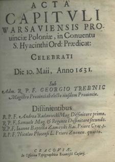 Acta capituli Warsawiensis provinciae Poloniae, in conventu S. Hyacinthi Ord. Praedicat: celebrati Die 10 Maii Anno 1631. sub Adm. R. P. F. Georgio Trebnic Magistro Prouincialis eiusdem Prouincia
