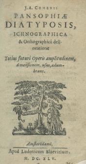 J. A. Comenii Pansophiae Diatyposis, ichnographica et orthographica delineatione totius futuri operis amplitudinem, dimensionem, usus, adumbrans