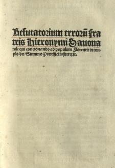 Refutatorium errorū fratris Hieronimi Sauonarole qui concionando ad populum florentie in templo dei Summo Pontifici insurrexit
