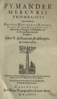 Pymander Mercurii Trismegisti cum commento [...] Hannibalis Rosseli [...] Liber V. De elementis et descriptione totius orbis...