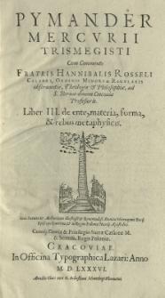 Pymander Mercurii Trismegisti cum commento [...] Hannibalis Rosseli [...] Liber III. De ente, materia, forma et rebus metaphysicis