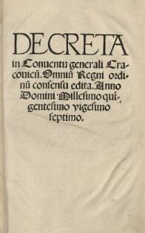 Decreta in Conventu generali Cracovien[si] omniu[m] Regni Ordinu[m] consensu edita. Anno [...] 1527 [słow.]