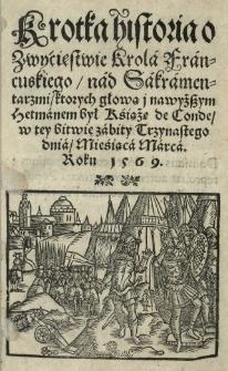 Krótka historia o zwycięstwie krola francuskiego nad Sakramentarzmi ktorych głową i nawyższym hetmanem był książę de Conde w tey bitwie zabity 13 III [słow.] roku 1569