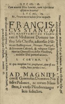 [...] Franciscus Stancarus [...] De Trinitate et Mediatore Domino nostro Iesu Christo [...] adversus He[n]ricum Bullingerum, Petrum Martyre[m], et Ioannem Caluinu[m], et reliquos Tigurinae ac Geneue[n]sis ecclesiae ministros, ecclesiae Dei perturbatores [...] Ad [...] Nobiles Polonos ...