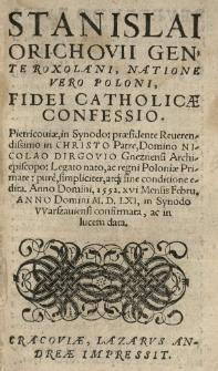Stanislai Orichovii [...] Fidei catholicae confessio. Pietricoviae in synodo [...] pure [...] atque sine conditione edita. Anno [...] 1552 16 [rom.] [...] Febru[arii]. Anno [...] 1561 [rom.] in Synodo VVarszauiensi confirmata, ac in lucem data