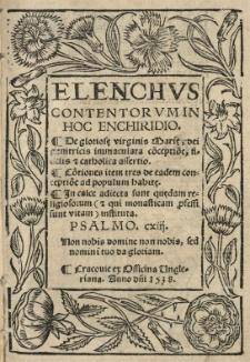 Elenchus contentorum in hoc enchiridio. De gloriosę Virginis Marię, dei genitricis immaculata co[n]ceptio[n]e, fidelis [e]t catholica assertio. Co[n]tiones item tres de eadem conceptio[n]e ad populum habitę. In calce adiecta sunt quędam religiosorum [...] instituta
