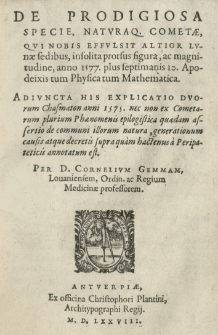De prodigiosa specie, naturaque cometae, qui nobis effulsit altior lunae sedibus, (insolita prorsus figura, ac magnitudine), anno 1577 (plus septimanis 10 Apodeixis tum Physica tum Mathematica). Adiuncta his explicatio duorum Chasmaton anni 1575 [...] Per (D. Cornelium Gemmam [...])